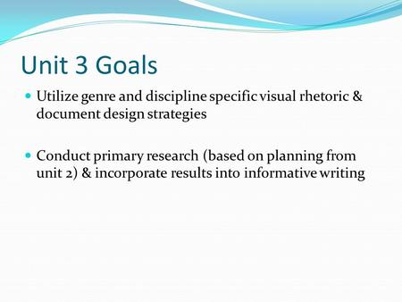 Unit 3 Goals Utilize genre and discipline specific visual rhetoric & document design strategies Conduct primary research (based on planning from unit 2)