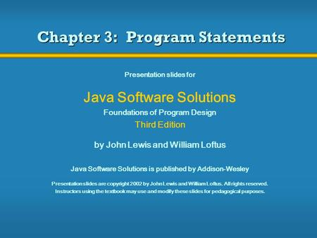 Chapter 3: Program Statements Presentation slides for Java Software Solutions Foundations of Program Design Third Edition by John Lewis and William Loftus.