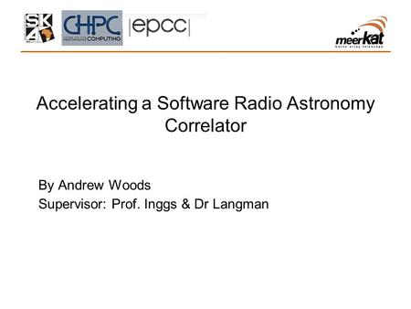 Accelerating a Software Radio Astronomy Correlator By Andrew Woods Supervisor: Prof. Inggs & Dr Langman.