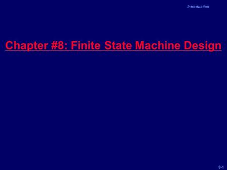 8-1 Introduction Chapter #8: Finite State Machine Design.