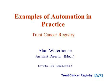 Examples of Automation in Practice Trent Cancer Registry Alan Waterhouse Assistant Director (IM&T) Coventry - 4th December 2002 Trent Cancer Registry.