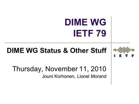 DIME WG IETF 79 DIME WG Status & Other Stuff Thursday, November 11, 2010 Jouni Korhonen, Lionel Morand.