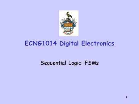 1 ECNG1014 Digital Electronics Sequential Logic: FSMs.