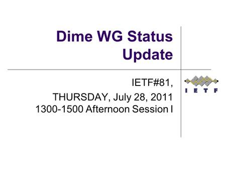Dime WG Status Update IETF#81, THURSDAY, July 28, 2011 1300-1500 Afternoon Session I.