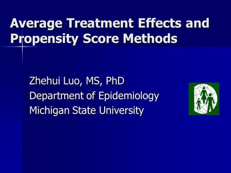 Average Treatment Effects and Propensity Score Methods Zhehui Luo, MS, PhD Department of Epidemiology Michigan State University.