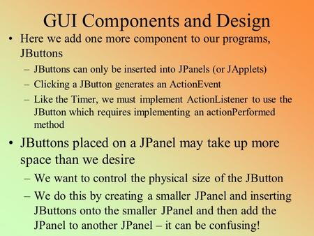 GUI Components and Design Here we add one more component to our programs, JButtons –JButtons can only be inserted into JPanels (or JApplets) –Clicking.