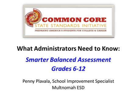 What Administrators Need to Know: Smarter Balanced Assessment Grades 6-12 Penny Plavala, School Improvement Specialist Multnomah ESD.
