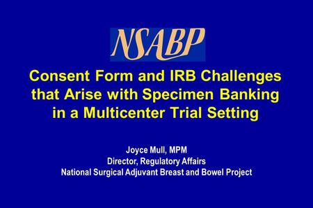 Joyce Mull, MPM Director, Regulatory Affairs National Surgical Adjuvant Breast and Bowel Project Consent Form and IRB Challenges that Arise with Specimen.