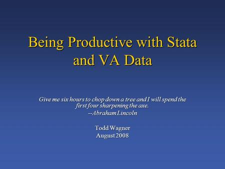 Being Productive with Stata and VA Data Give me six hours to chop down a tree and I will spend the first four sharpening the axe. --Abraham Lincoln Todd.