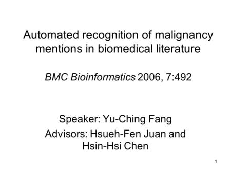 1 Automated recognition of malignancy mentions in biomedical literature BMC Bioinformatics 2006, 7:492 Speaker: Yu-Ching Fang Advisors: Hsueh-Fen Juan.