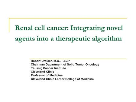 Renal cell cancer: Integrating novel agents into a therapeutic algorithm Robert Dreicer, M.D., FACP Chairman Department of Solid Tumor Oncology Taussig.