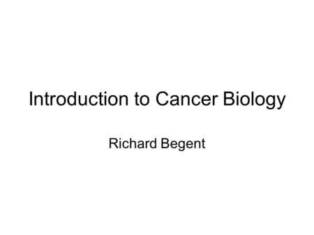 Introduction to Cancer Biology Richard Begent. Aim To explain the principles of the development of cancer and its effect on patients.