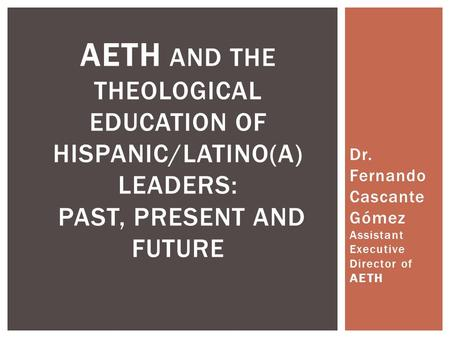 Dr. Fernando Cascante Gómez Assistant Executive Director of AETH AETH AND THE THEOLOGICAL EDUCATION OF HISPANIC/LATINO(A) LEADERS: PAST, PRESENT AND FUTURE.