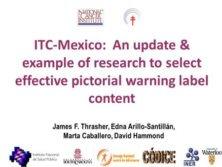 James F. Thrasher, Edna Arillo-Santillán, Marta Caballero, David Hammond ITC-Mexico: An update & example of research to select effective pictorial warning.