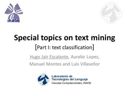 Special topics on text mining [ Part I: text classification ] Hugo Jair Escalante, Aurelio Lopez, Manuel Montes and Luis Villaseñor.