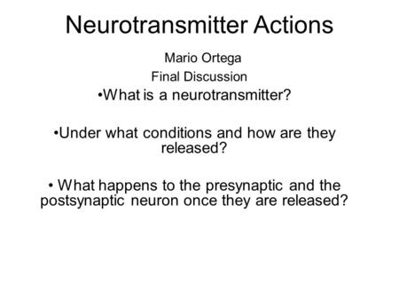 Neurotransmitter Actions Mario Ortega Final Discussion What is a neurotransmitter? Under what conditions and how are they released? What happens to the.