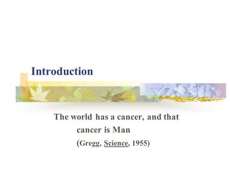 Introduction The world has a cancer, and that cancer is Man ( Gregg, Science, 1955)