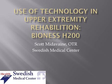 Scott Midavaine, OTR Swedish Medical Center.  Discuss how use of technology combined with functional tasks can improve outcomes  Benefits of Neuroprosthesis.