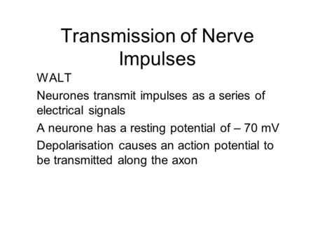 Transmission of Nerve Impulses WALT Neurones transmit impulses as a series of electrical signals A neurone has a resting potential of – 70 mV Depolarisation.