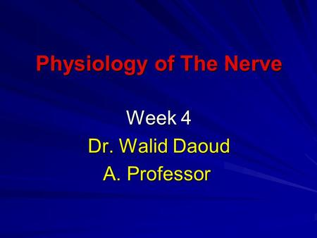 Physiology of The Nerve Week 4 Dr. Walid Daoud A. Professor.