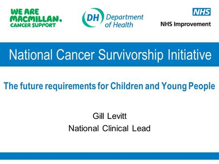National Cancer Survivorship Initiative The future requirements for Children and Young People Gill Levitt National Clinical Lead.