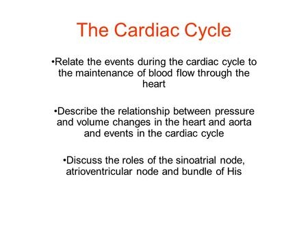 The Cardiac Cycle Relate the events during the cardiac cycle to the maintenance of blood flow through the heart Describe the relationship between pressure.