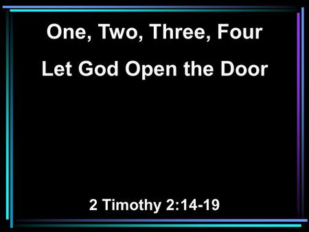 One, Two, Three, Four Let God Open the Door 2 Timothy 2:14-19.