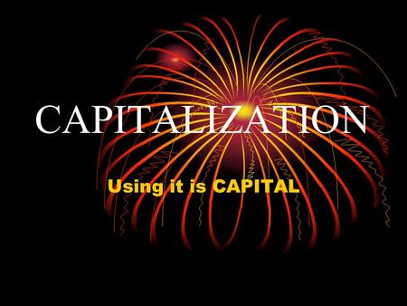 CAPITALIZATION Using it is CAPITAL. When do we use it ???? Using capital letters is relatively simple. But there are a lot of rules that have to be followed.