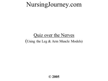 NursingJourney.com Quiz over the Nerves ( Using the Leg & Arm Muscle Models) © 2005.