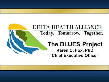 Together.Today.Tomorrow. The BLUES Project Karen C. Fox, PhD Chief Executive Officer.