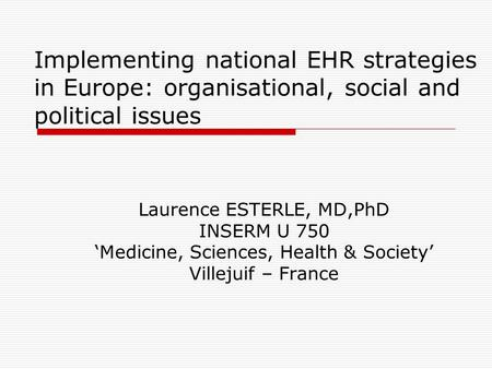 Implementing national EHR strategies in Europe: organisational, social and political issues Laurence ESTERLE, MD,PhD INSERM U 750 'Medicine, Sciences,