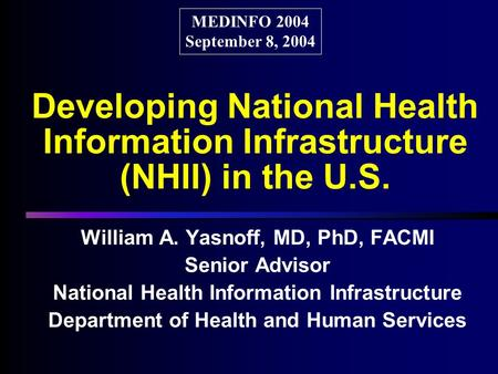 Developing National Health Information Infrastructure (NHII) in the U.S. William A. Yasnoff, MD, PhD, FACMI Senior Advisor National Health Information.
