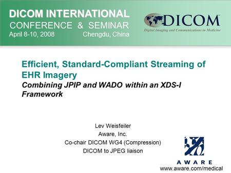 DICOM INTERNATIONAL DICOM INTERNATIONAL CONFERENCE & SEMINAR April 8-10, 2008 Chengdu, China Efficient, Standard-Compliant Streaming of EHR Imagery Combining.