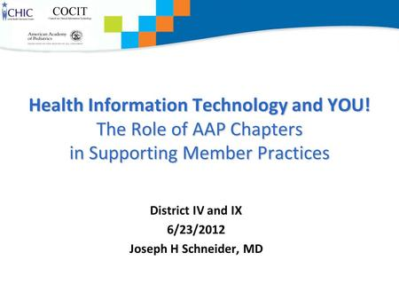 Health Information Technology and YOU! The Role of AAP Chapters in Supporting Member Practices District IV and IX 6/23/2012 Joseph H Schneider, MD.