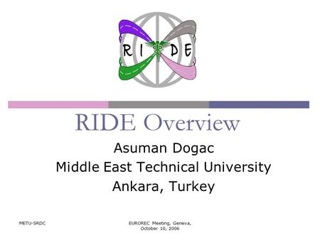 METU-SRDCEUROREC Meeting, Geneva, October 10, 2006 RIDE Overview Asuman Dogac Middle East Technical University Ankara, Turkey.