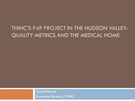 THINC'S P4P PROJECT IN THE HUDSON VALLEY: QUALITY METRICS AND THE MEDICAL HOME Susan Stuard Executive Director, THINC.