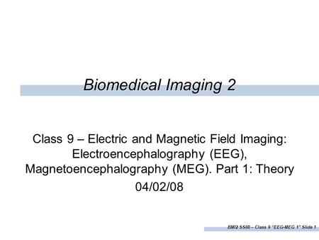 "BMI2 SS08 – Class 9 ""EEG-MEG 1"" Slide 1 Biomedical Imaging 2 Class 9 – Electric and Magnetic Field Imaging: Electroencephalography (EEG), Magnetoencephalography."