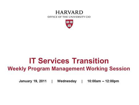 IT Services Transition Weekly Program Management Working Session January 19, 2011 | Wednesday | 10:00am – 12:00pm.