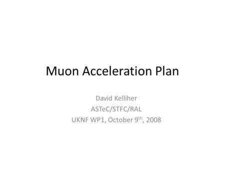 Muon Acceleration Plan David Kelliher ASTeC/STFC/RAL UKNF WP1, October 9 th, 2008.