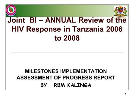 Joint BI – ANNUAL Review of the HIV Response in Tanzania 2006 to 2008 MILESTONES IMPLEMENTATION ASSESSMENT OF PROGRESS REPORT BY RBM KALINGA 1.