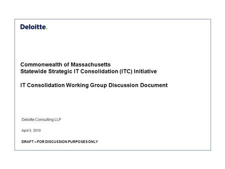 Deloitte Consulting LLP Commonwealth of Massachusetts Statewide Strategic IT Consolidation (ITC) Initiative IT Consolidation Working Group Discussion Document.