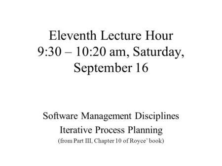 Eleventh Lecture Hour 9:30 – 10:20 am, Saturday, September 16 Software Management Disciplines Iterative Process Planning (from Part III, Chapter 10 of.