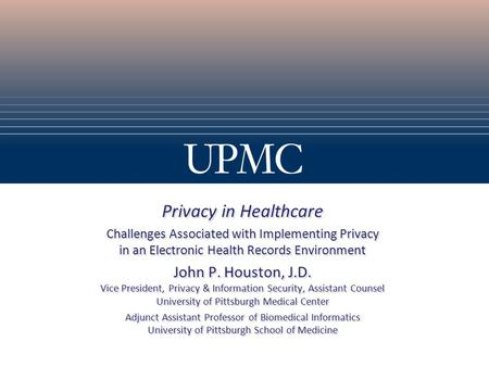 Privacy in Healthcare Challenges Associated with Implementing Privacy in an Electronic Health Records Environment John P. Houston, J.D. Vice President,