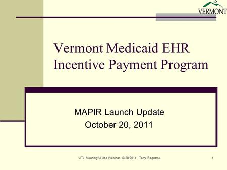 1VITL Meaningful Use Webinar 10/20/2011 - Terry Bequette1 Vermont Medicaid EHR Incentive Payment Program MAPIR Launch Update October 20, 2011.