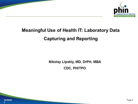 Page 0 10/19/201510/19/2015 Meaningful Use of Health IT: Laboratory Data Capturing and Reporting Nikolay Lipskiy, MD, DrPH, MBA CDC, PHITPO.