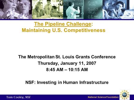 National Science Foundation The Pipeline Challenge: Maintaining U.S. Competitiveness The Metropolitan St. Louis Grants Conference Thursday, January 11,