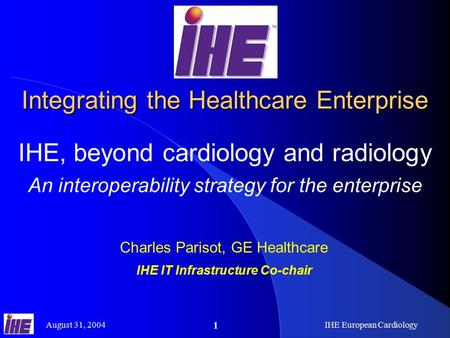 August 31, 2004IHE European Cardiology 1 Integrating the Healthcare Enterprise IHE, beyond cardiology and radiology An interoperability strategy for the.