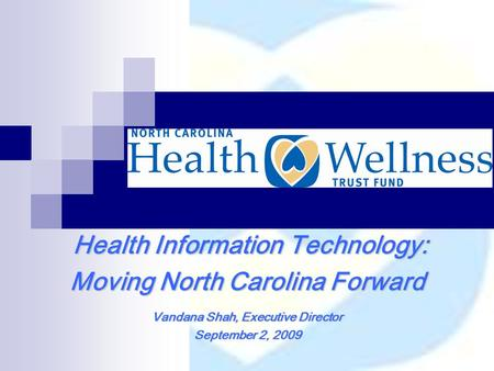 Health Information Technology: Health Information Technology: Moving North Carolina Forward Vandana Shah, Executive Director September 2, 2009.