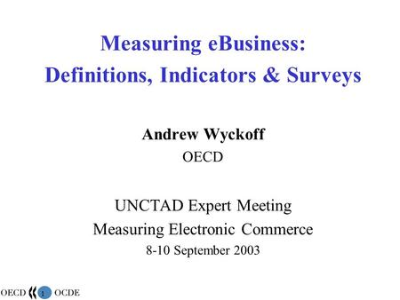 1 Measuring eBusiness: Definitions, Indicators & Surveys Andrew Wyckoff OECD UNCTAD Expert Meeting Measuring Electronic Commerce 8-10 September 2003.