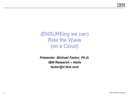 © 2011 IBM Corporation 1 (ENSUREing we can) Ride the Wave (on a Cloud) Presenter: Michael Factor, Ph.D. IBM Research – Haifa